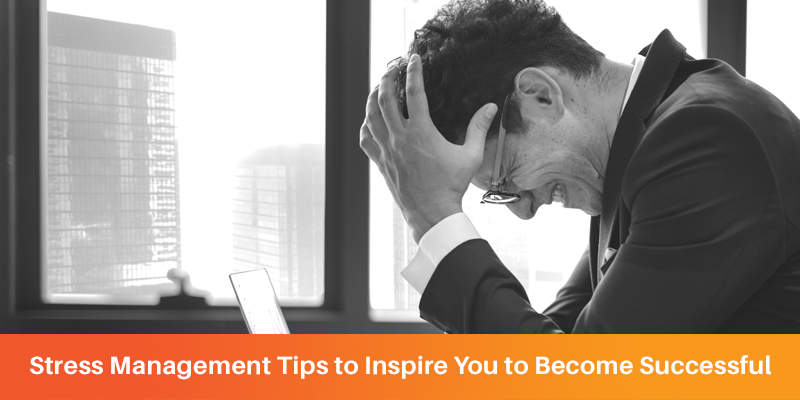 Stress Management Tips to Inspire You to Become Successful